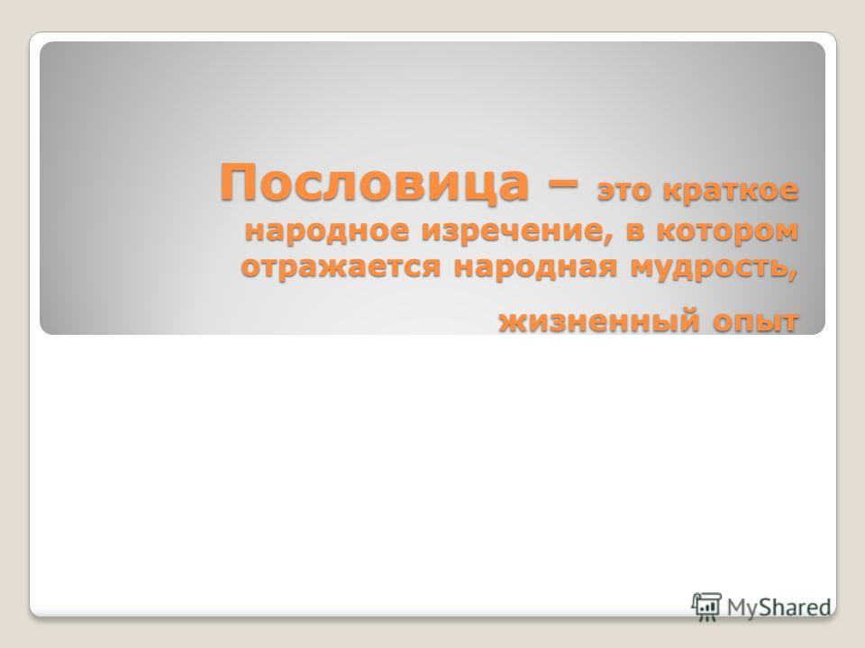 Пословица – это краткое народное изречение, в котором отражается народная мудрость, жизненный опыт