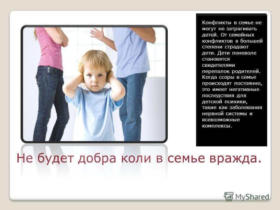 Не будет добра коли в семье вражда. Конфликты в семье не могут не затрагивать детей. От семейных конфликтов в большей степени страдают дети. Дети поневоле становятся свидетелями перепалок родителей. Когда ссоры в семье происходят постоянно, это имеет