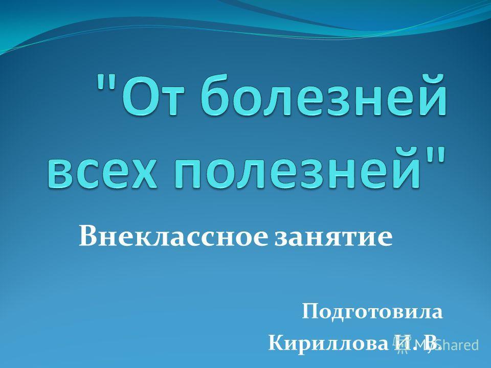 Внеклассное занятие Подготовила Кириллова И. В.