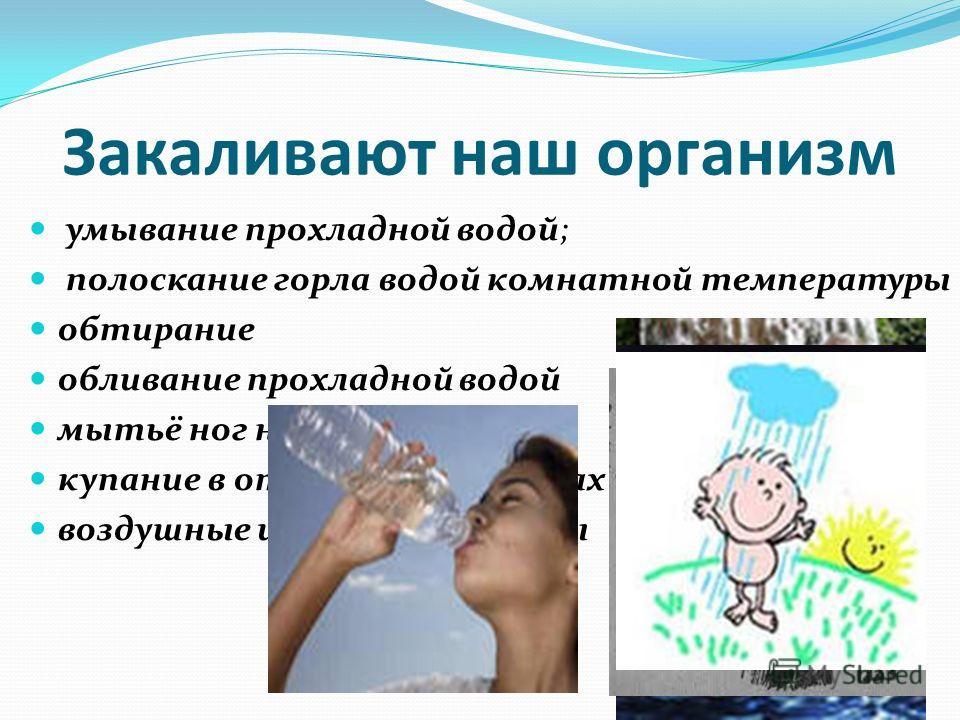 Закаливают наш организм умывание прохладной водой; полоскание горла водой комнатной температуры обтирание обливание прохладной водой мытьё ног на ночь. купание в открытых водоёмах воздушные и солнечные ванны