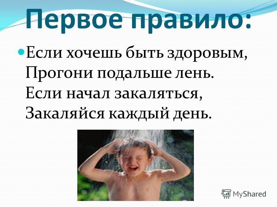 Первое правило: Если хочешь быть здоровым, Прогони подальше лень. Если начал закаляться, Закаляйся каждый день.