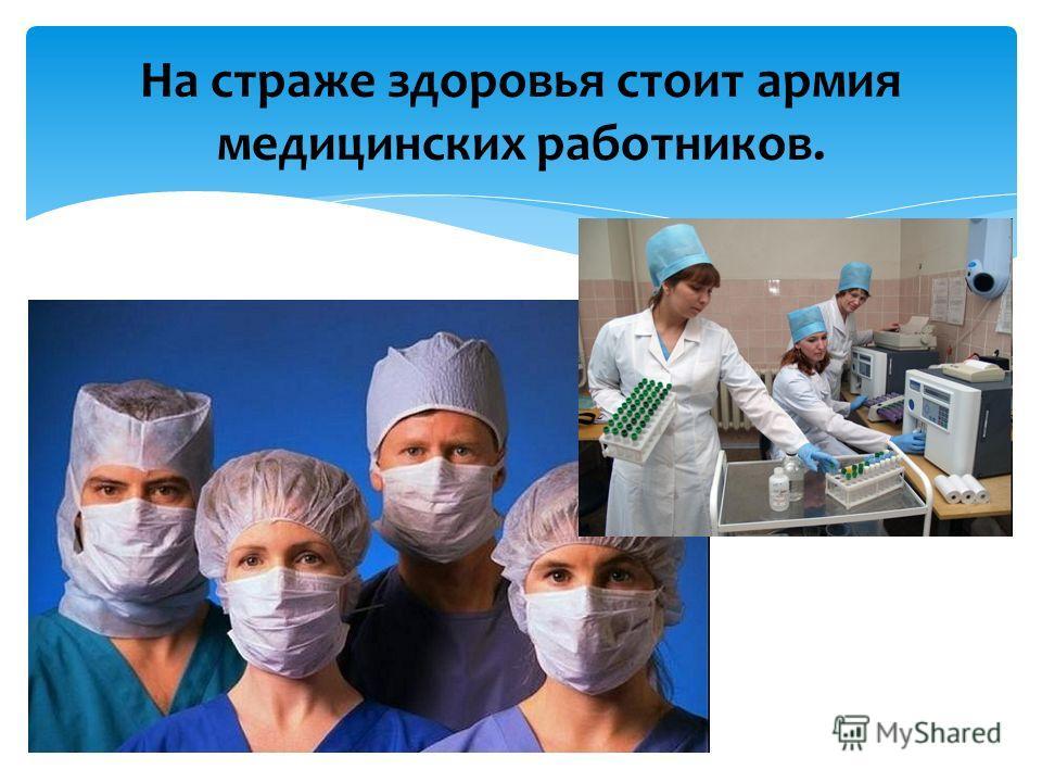 На страже здоровья стоит армия медицинских работников.