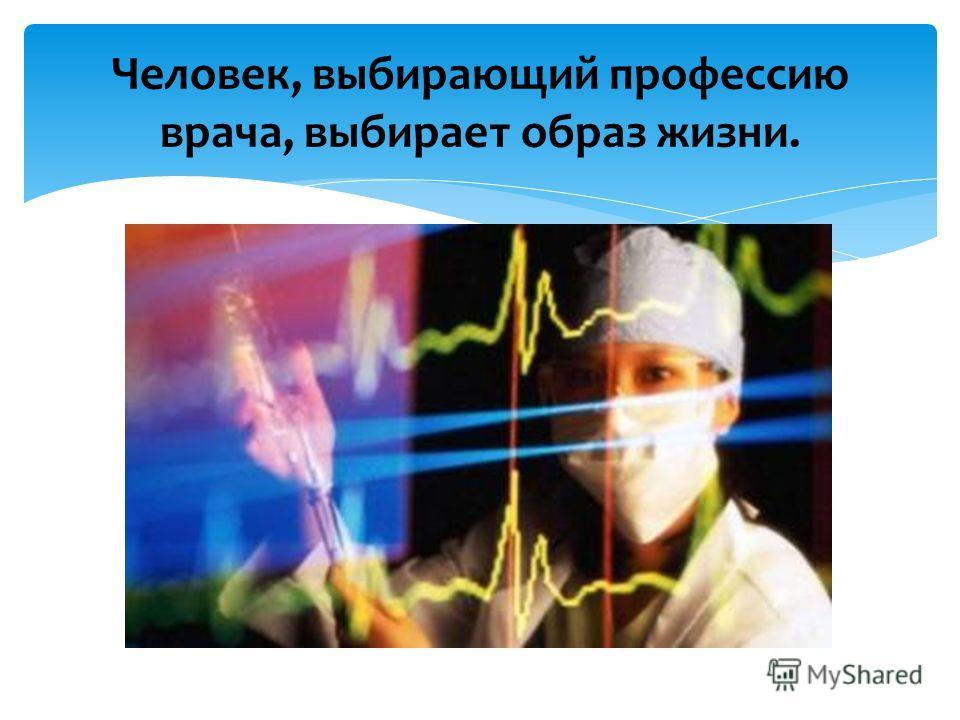 Человек, выбирающий профессию врача, выбирает образ жизни.