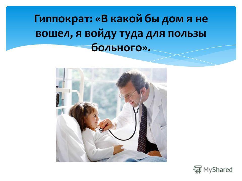Гиппократ: «В какой бы дом я не вошел, я войду туда для пользы больного».