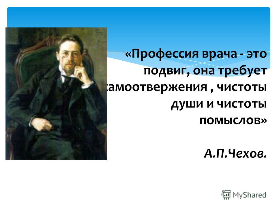«Профессия врача - это подвиг, она требует самоотвержения, чистоты души и чистоты помыслов» А.П.Чехов.