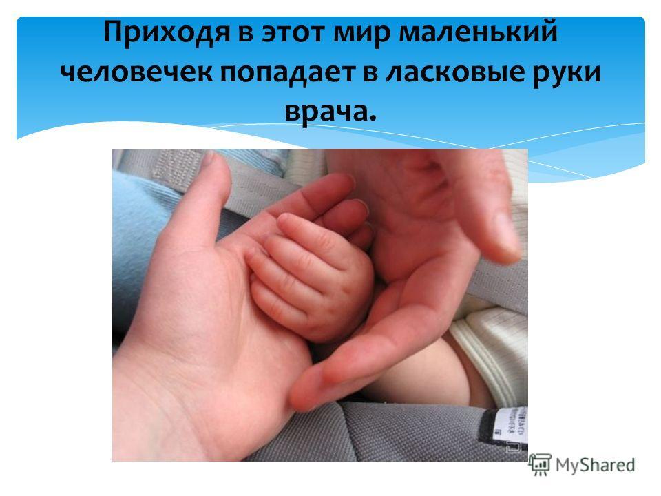 Приходя в этот мир маленький человечек попадает в ласковые руки врача.