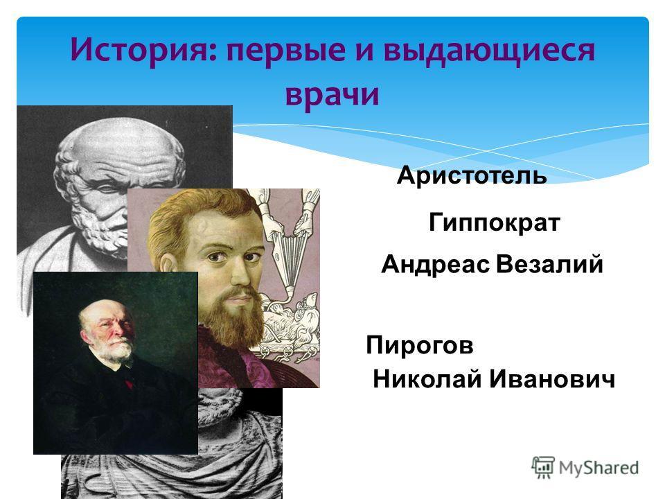 История: первые и выдающиеся врачи Гиппократ Аристотель Андреас Везалий Пирогов Николай Иванович