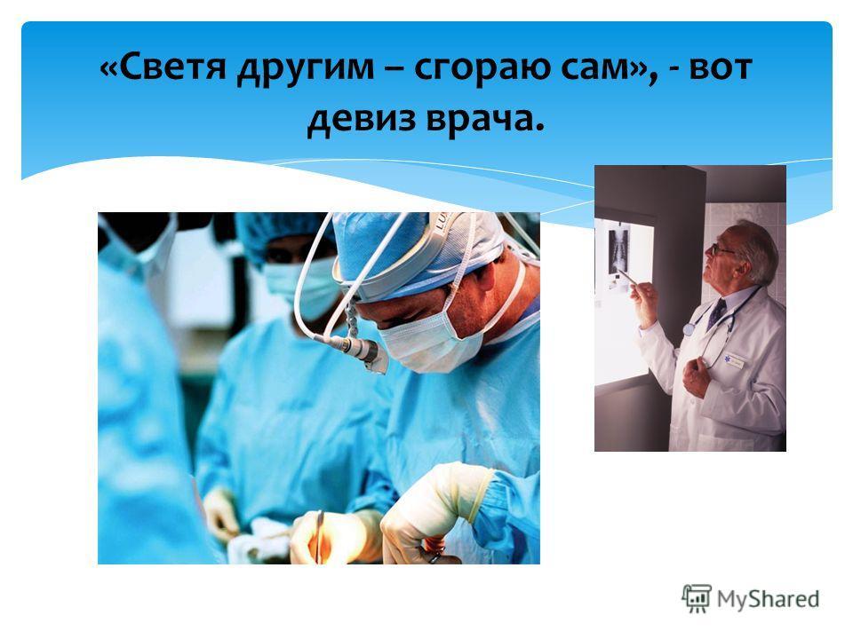 «Светя другим – сгораю сам», - вот девиз врача.