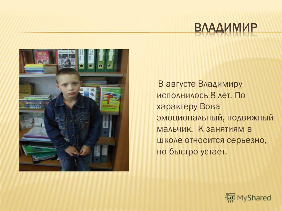 В августе Владимиру исполнилось 8 лет. По характеру Вова эмоциональный, подвижный мальчик. К занятиям в школе относится серьезно, но быстро устает.