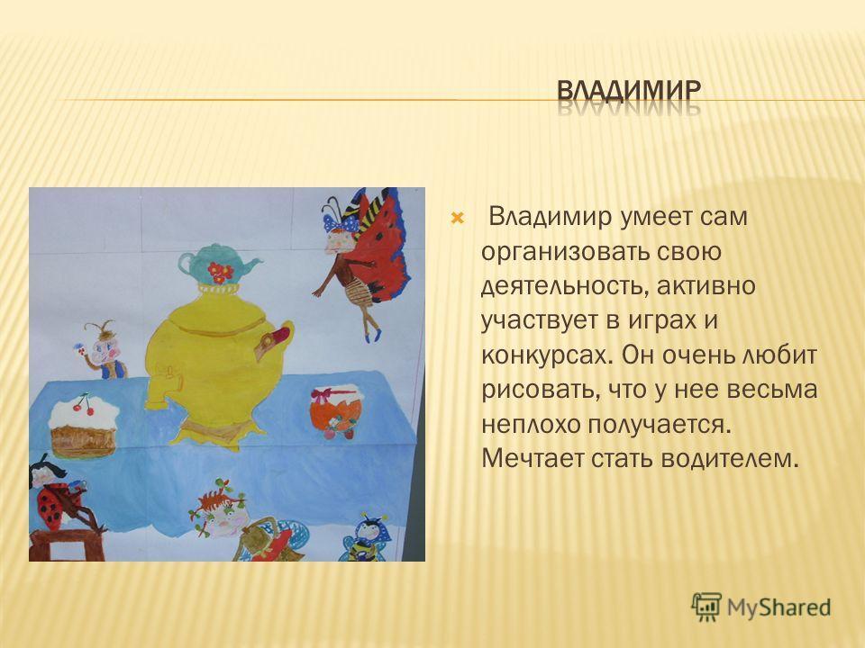 Владимир умеет сам организовать свою деятельность, активно участвует в играх и конкурсах. Он очень любит рисовать, что у нее весьма неплохо получается. Мечтает стать водителем.