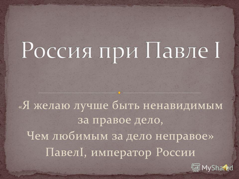 « Я желаю лучше быть ненавидимым за правое дело, Чем любимым за дело неправое» ПавелI, император России 1