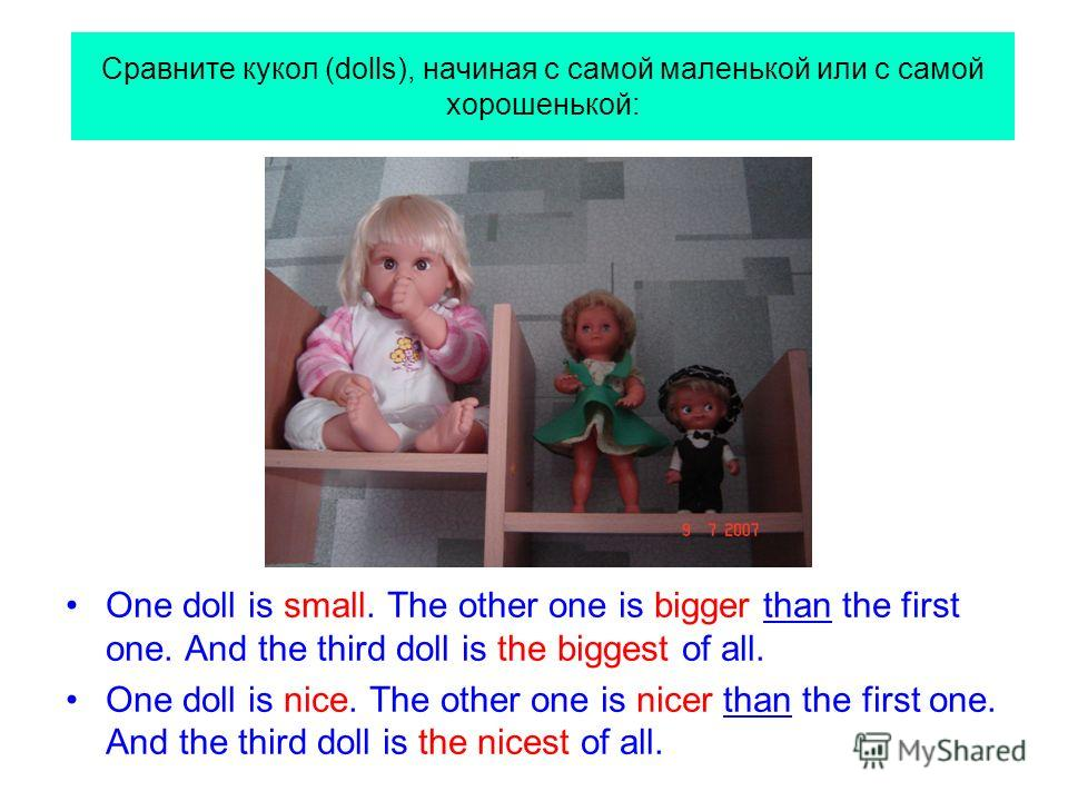 Сравните кукол (dolls), начиная с самой маленькой или с самой хорошенькой: One doll is small. The other one is bigger than the first one. And the third doll is the biggest of all. One doll is nice. The other one is nicer than the first one. And the t