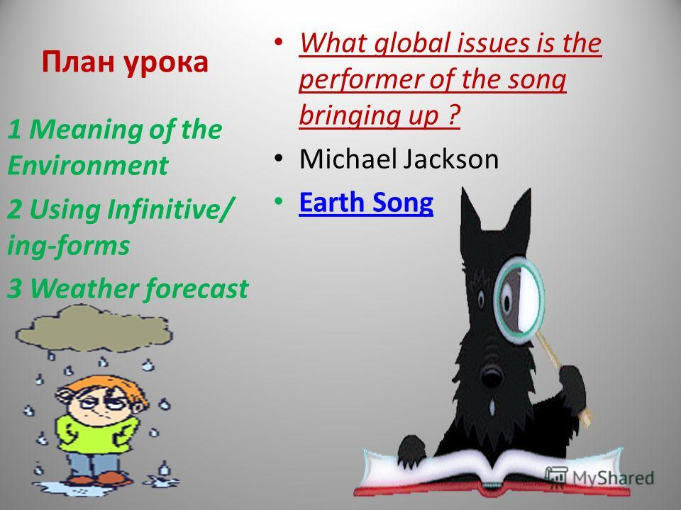 План урока What global issues is the performer of the song bringing up ? Michael Jackson Earth Song 1 Meaning of the Environment 2 Using Infinitive/ ing-forms 3 Weather forecast