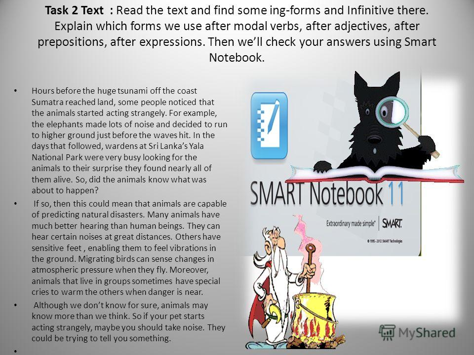 Task 2 Text : Read the text and find some ing-forms and Infinitive there. Explain which forms we use after modal verbs, after adjectives, after prepositions, after expressions. Then well check your answers using Smart Notebook. Hours before the huge