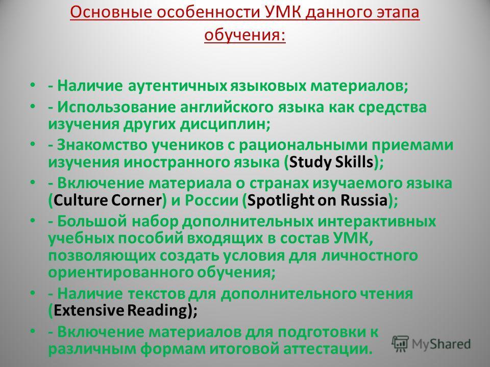 Основные особенности УМК данного этапа обучения: - Наличие аутентичных языковых материалов; - Использование английского языка как средства изучения других дисциплин; - Знакомство учеников с рациональными приемами изучения иностранного языка (Study Sk