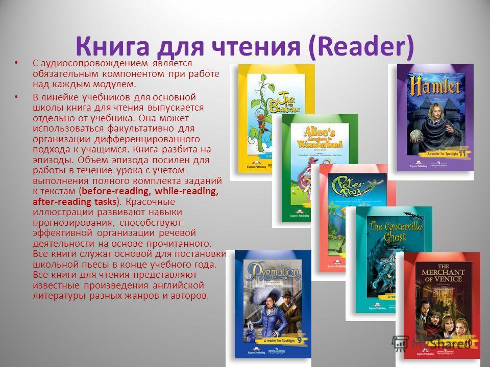 Книга для чтения (Reader) С аудиосопровождением является обязательным компонентом при работе над каждым модулем. В линейке учебников для основной школы книга для чтения выпускается отдельно от учебника. Она может использоваться факультативно для орга