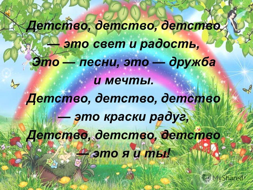 Детство, детство, детство это свет и радость, Это песни, это дружба и мечты. Детство, детство, детство это краски радуг, Детство, детство, детство это я и ты!
