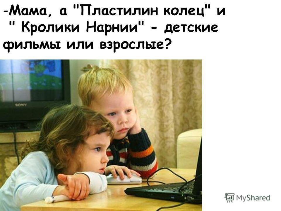 -Мама, а Пластилин колец и  Кролики Нарнии - детские фильмы или взрослые?