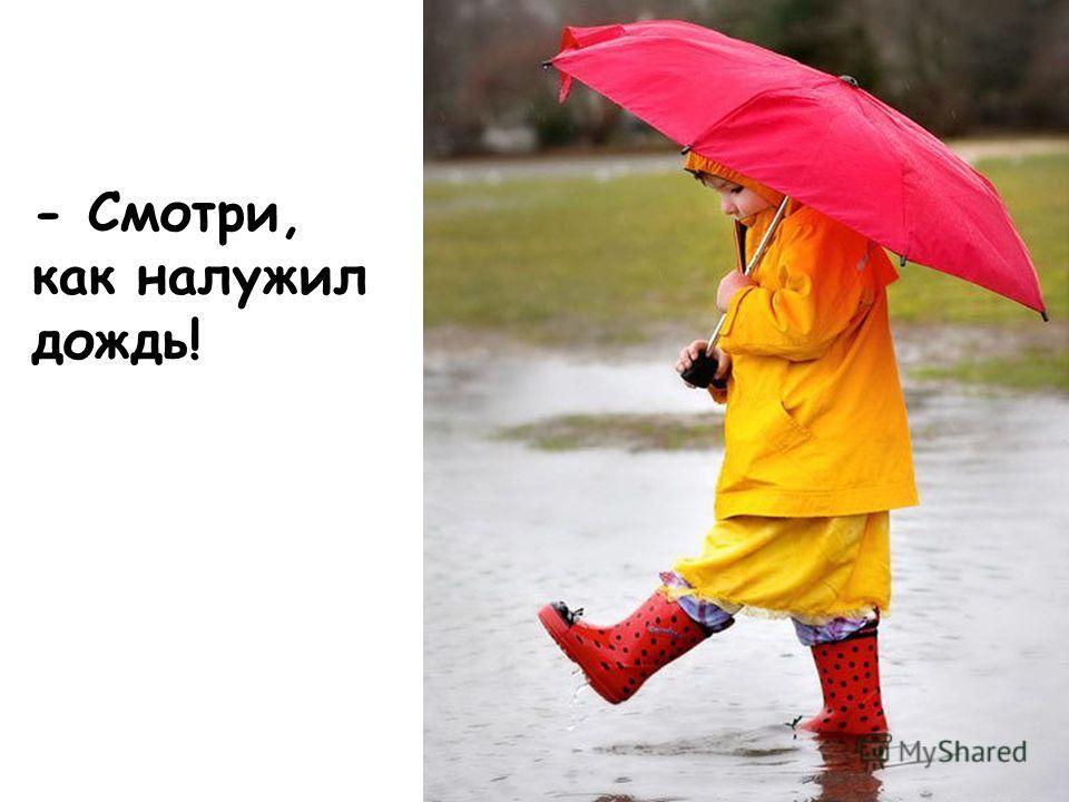 - Смотри, как налужил дождь!