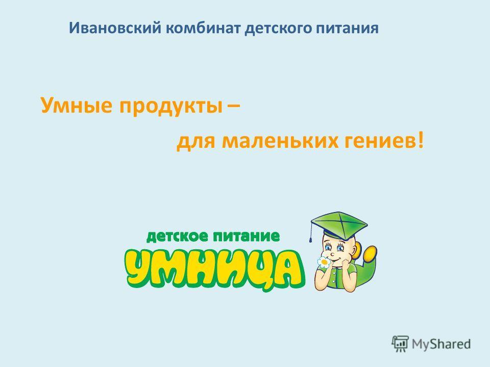 Ивановский комбинат детского питания Умные продукты – для маленьких гениев!