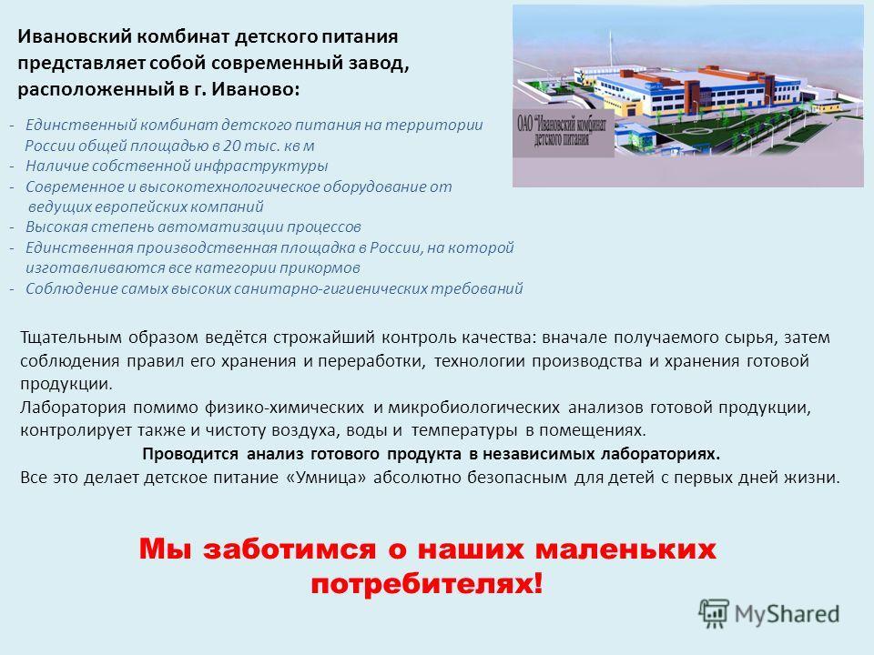 Ивановский комбинат детского питания представляет собой современный завод, расположенный в г. Иваново: -Единственный комбинат детского питания на территории России общей площадью в 20 тыс. кв м -Наличие собственной инфраструктуры -Современное и высок