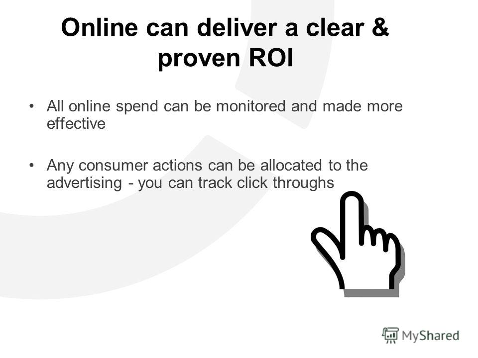 Online can deliver a clear & proven ROI All online spend can be monitored and made more effective Any consumer actions can be allocated to the advertising - you can track click throughs