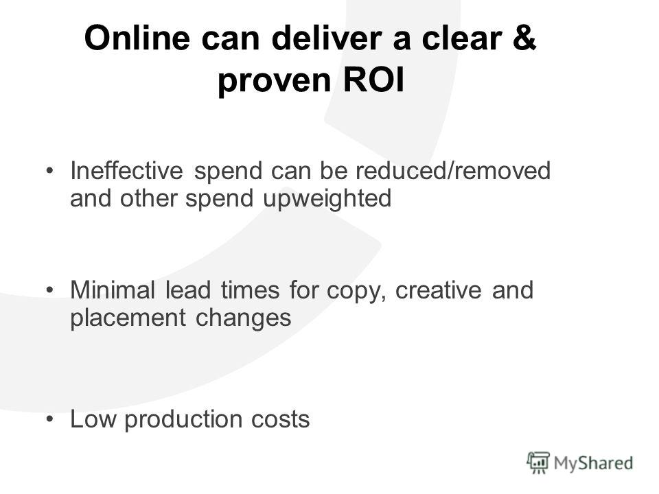 Online can deliver a clear & proven ROI Ineffective spend can be reduced/removed and other spend upweighted Minimal lead times for copy, creative and placement changes Low production costs