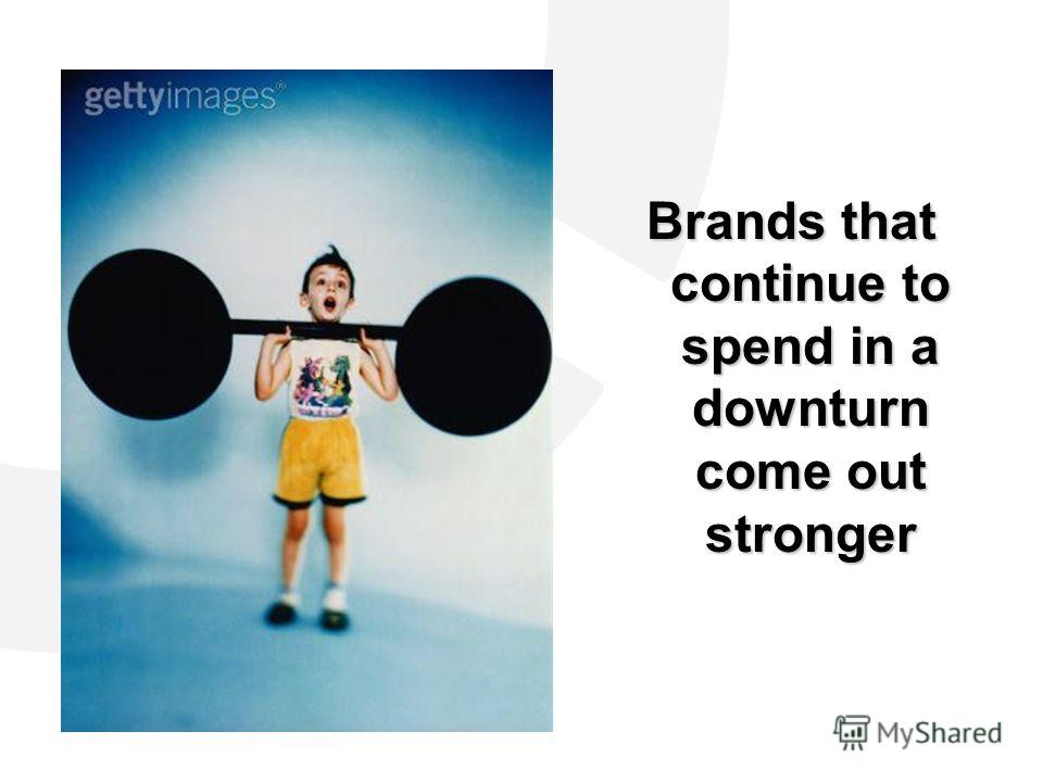 Brands that continue to spend in a downturn come out stronger