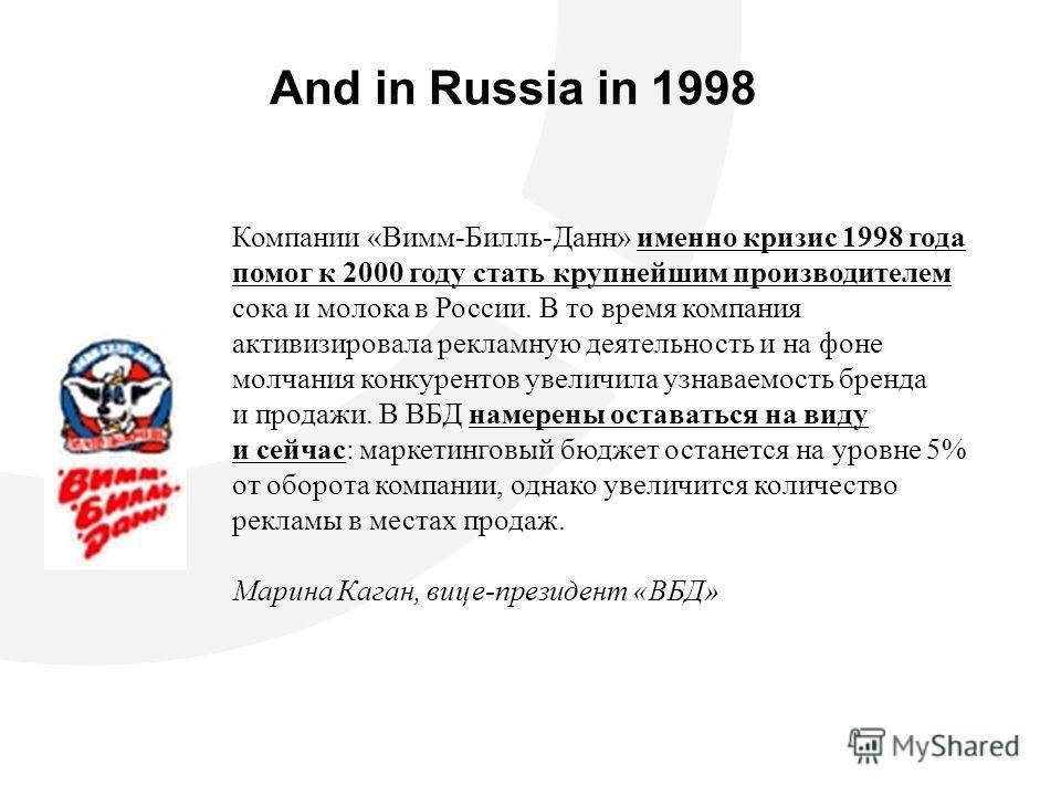 And in Russia in 1998 Компании «Вимм-Билль-Данн» именно кризис 1998 года помог к 2000 году стать крупнейшим производителем сока и молока в России. В то время компания активизировала рекламную деятельность и на фоне молчания конкурентов увеличила узна