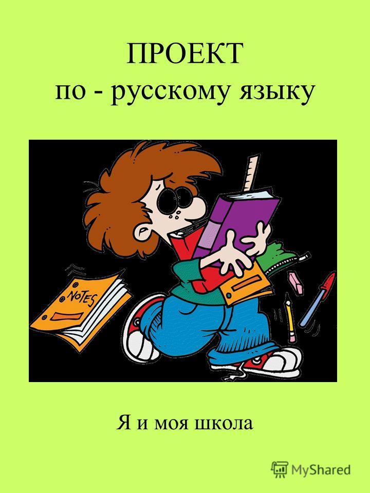 ПРОЕКТ по - русскому языку Я и моя школа