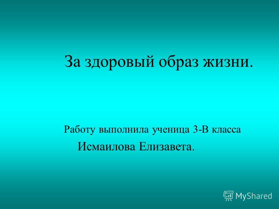 За здоровый образ жизни. Работу выполнила ученица 3-В класса Исмаилова Елизавета.