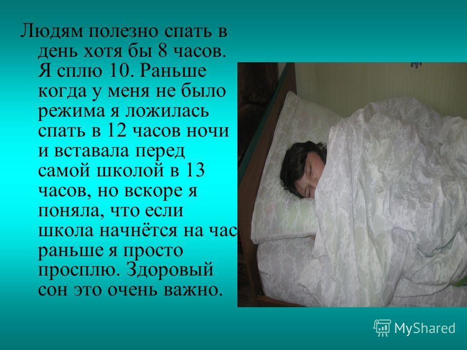 Людям полезно спать в день хотя бы 8 часов. Я сплю 10. Раньше когда у меня не было режима я ложилась спать в 12 часов ночи и вставала перед самой школой в 13 часов, но вскоре я поняла, что если школа начнётся на час раньше я просто просплю. Здоровый