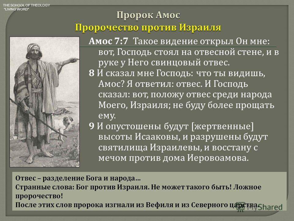 Амос 7:7 Такое видение открыл Он мне : вот, Господь стоял на отвесной стене, и в руке у Него свинцовый отвес. 8 И сказал мне Господь : что ты видишь, Амос ? Я ответил : отвес. И Господь сказал : вот, положу отвес среди народа Моего, Израиля ; не буду
