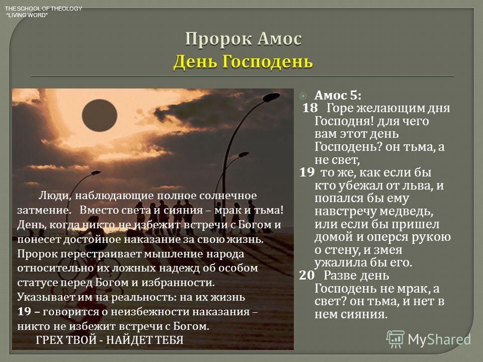 Амос 5: 18 Горе желающим дня Господня ! для чего вам этот день Господень ? он тьма, а не свет, 19 то же, как если бы кто убежал от льва, и попался бы ему навстречу медведь, или если бы пришел домой и оперся рукою о стену, и змея ужалила бы его. 20 Ра