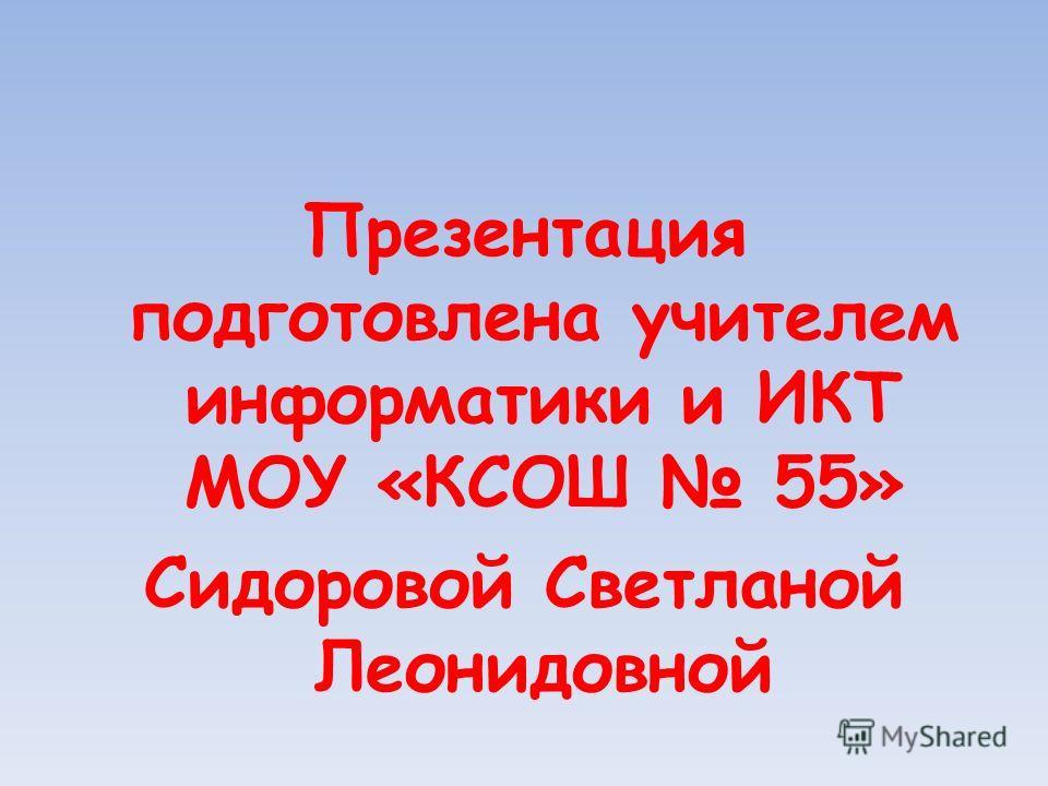 Презентация подготовлена учителем информатики и ИКТ МОУ «КСОШ 55» Сидоровой Светланой Леонидовной