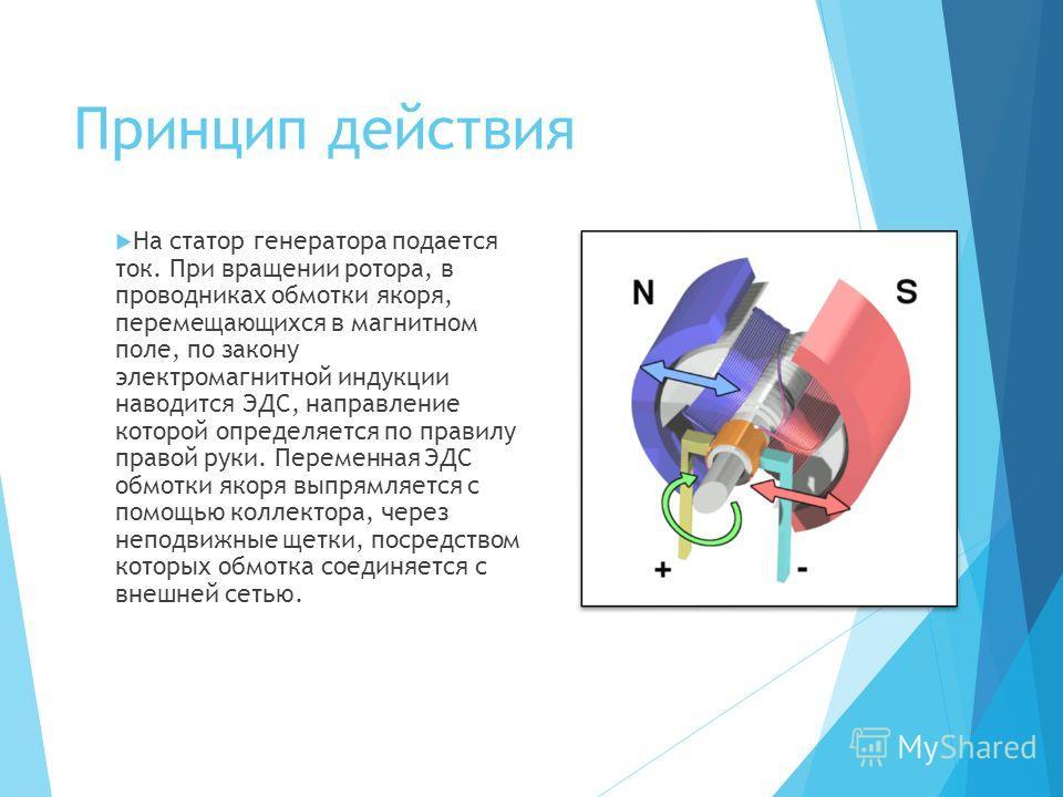 Принцип действия На статор генератора подается ток. При вращении ротора, в проводниках обмотки якоря, перемещающихся в магнитном поле, по закону электромагнитной индукции наводится ЭДС, направление которой определяется по правилу правой руки. Перемен