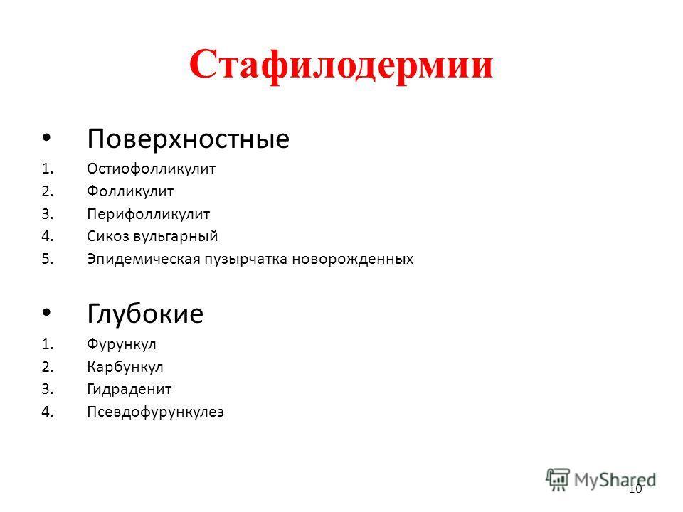 Стафилодермии Поверхностные 1.Остиофолликулит 2.Фолликулит 3.Перифолликулит 4.Сикоз вульгарный 5.Эпидемическая пузырчатка новорожденных Глубокие 1.Фурункул 2.Карбункул 3.Гидраденит 4.Псевдофурункулез 10