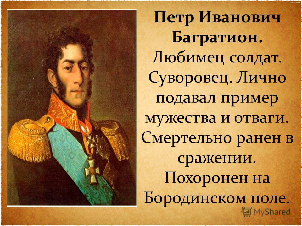 Петр Иванович Багратион. Любимец солдат. Суворовец. Лично подавал пример мужества и отваги. Смертельно ранен в сражении. Похоронен на Бородинском поле.