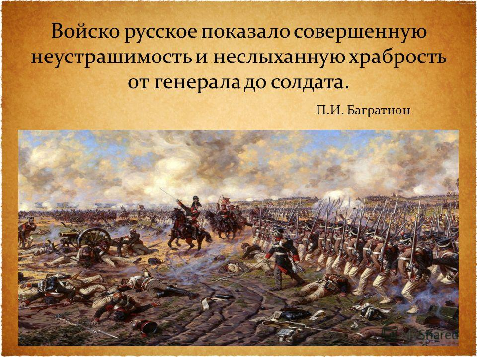 Войско русское показало совершенную неустрашимость и неслыханную храбрость от генерала до солдата. П.И. Багратион