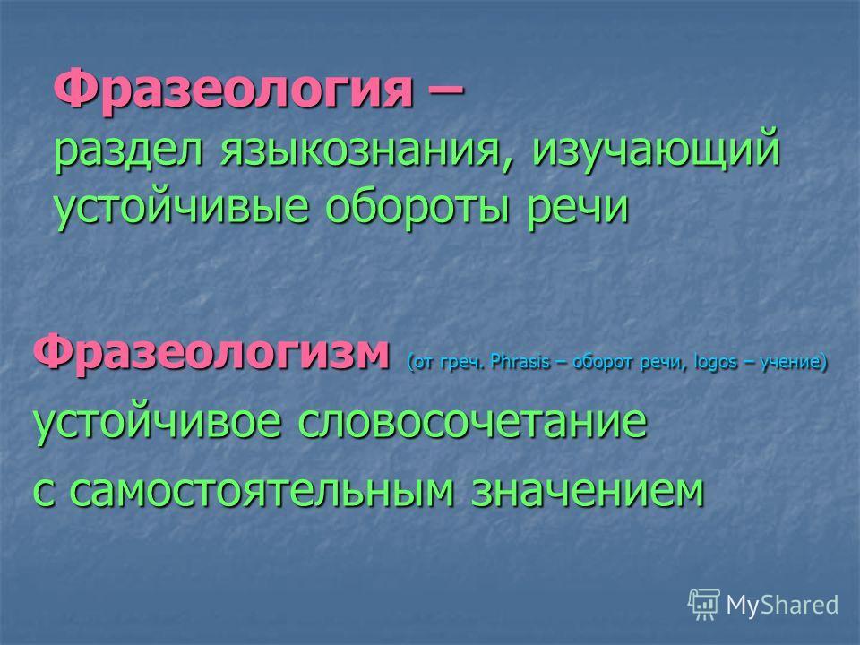 Фразеология – раздел языкознания, изучающий устойчивые обороты речи Фразеологизм (от греч. Phrasis – оборот речи, logos – учение) устойчивое словосочетание с самостоятельным значением