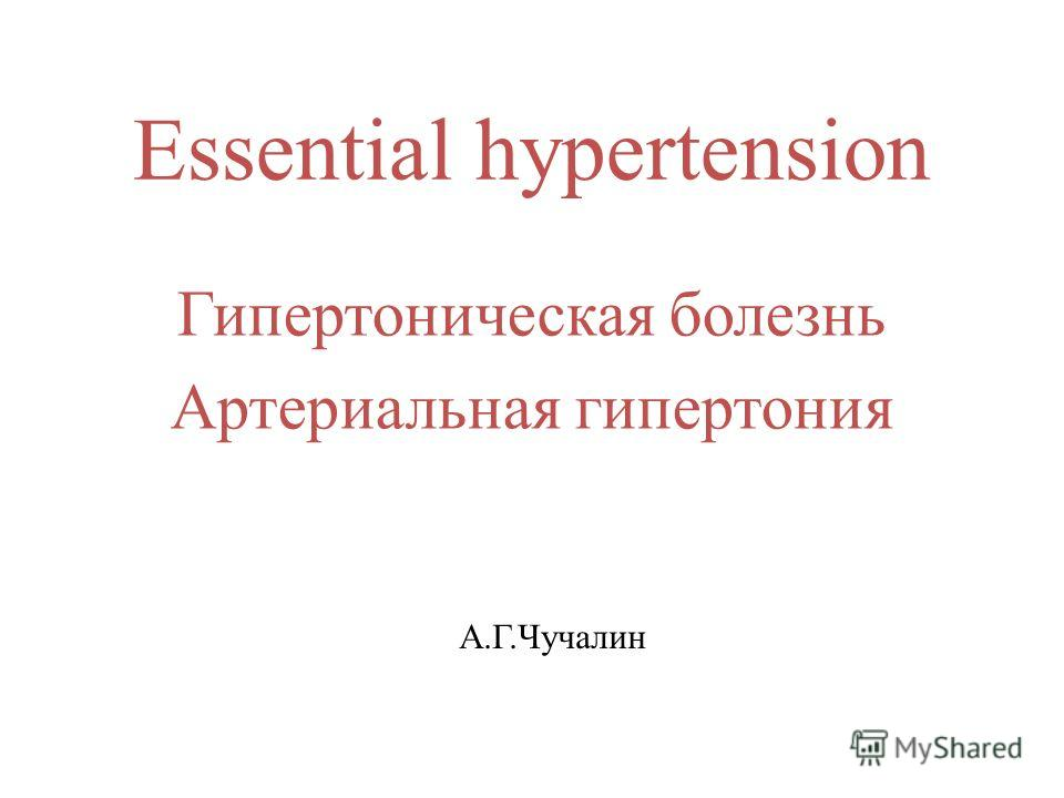 Essential hypertension Гипертоническая болезнь Артериальная гипертония А.Г.Чучалин