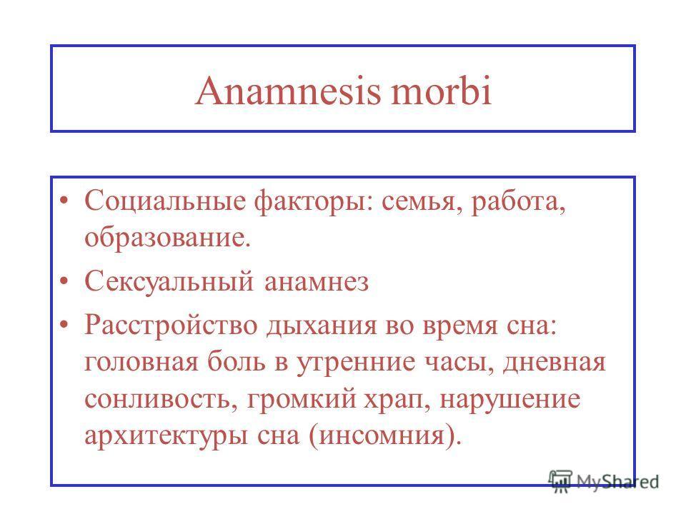 Anamnesis morbi Социальные факторы: семья, работа, образование. Сексуальный анамнез Расстройство дыхания во время сна: головная боль в утренние часы, дневная сонливость, громкий храп, нарушение архитектуры сна (инсомния).