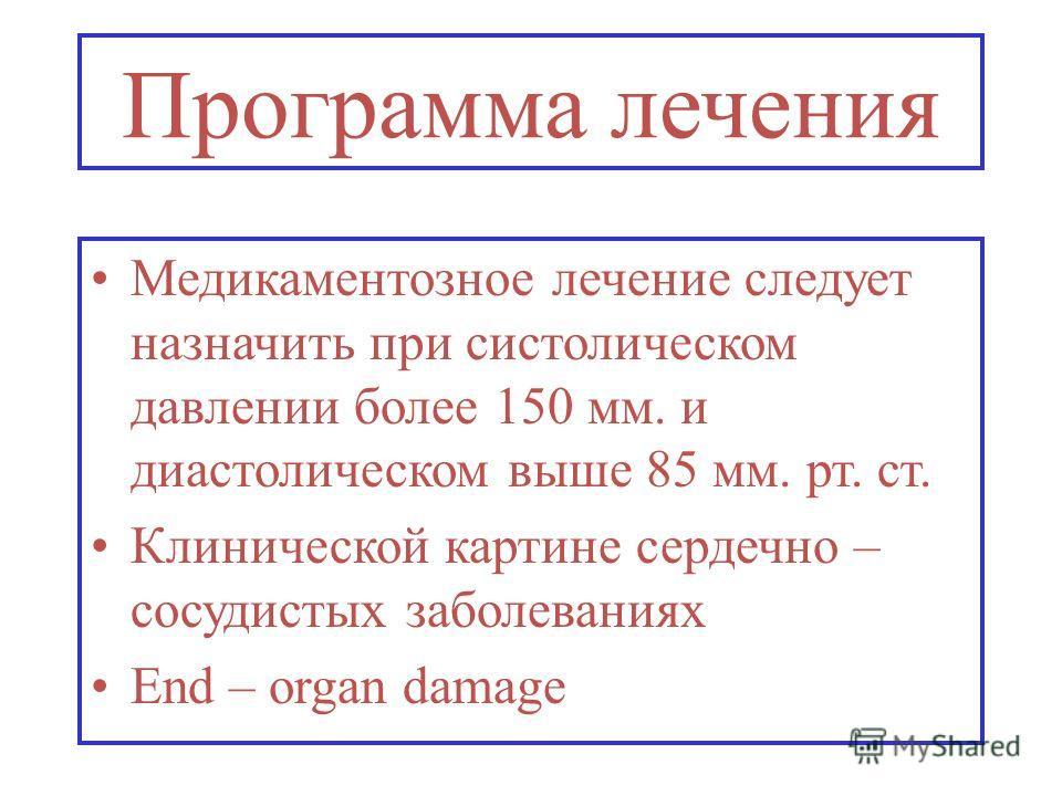 Программа лечения Медикаментозное лечение следует назначить при систолическом давлении более 150 мм. и диастолическом выше 85 мм. рт. ст. Клинической картине сердечно – сосудистых заболеваниях End – organ damage