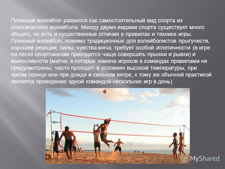 Пляжный волейбол развился как самостоятельный вид спорта из классического волейбола. Между двумя видами спорта существует много общего, но есть и существенные отличия в правилах и технике игры. Пляжный волейбол, помимо традиционных для волейболистов