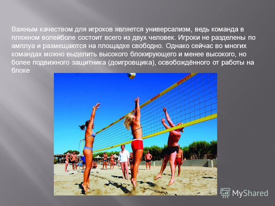 Важным качеством для игроков является универсализм, ведь команда в пляжном волейболе состоит всего из двух человек. Игроки не разделены по амплуа и размещаются на площадке свободно. Однако сейчас во многих командах можно выделить высокого блокирующег