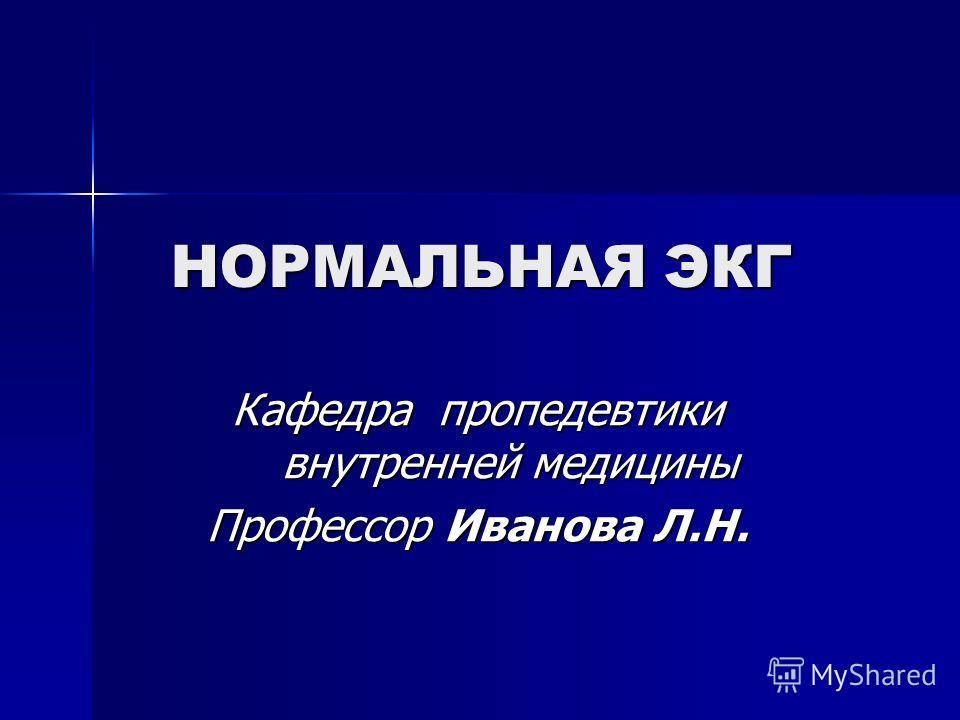 НОРМАЛЬНАЯ ЭКГ Кафедра пропедевтики внутренней медицины Профессор Иванова Л.Н.