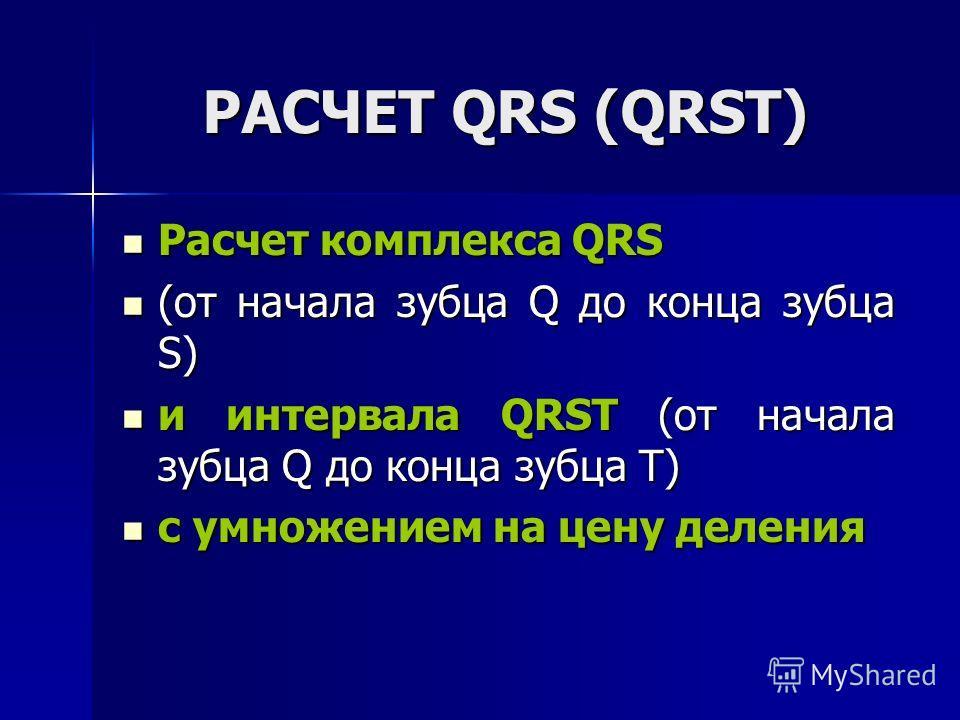 РАСЧЕТ QRS (QRSТ) Расчет комплекса QRS Расчет комплекса QRS (от начала зубца Q до конца зубца S) (от начала зубца Q до конца зубца S) и интервала QRST (от начала зубца Q до конца зубца Т) и интервала QRST (от начала зубца Q до конца зубца Т) с умноже