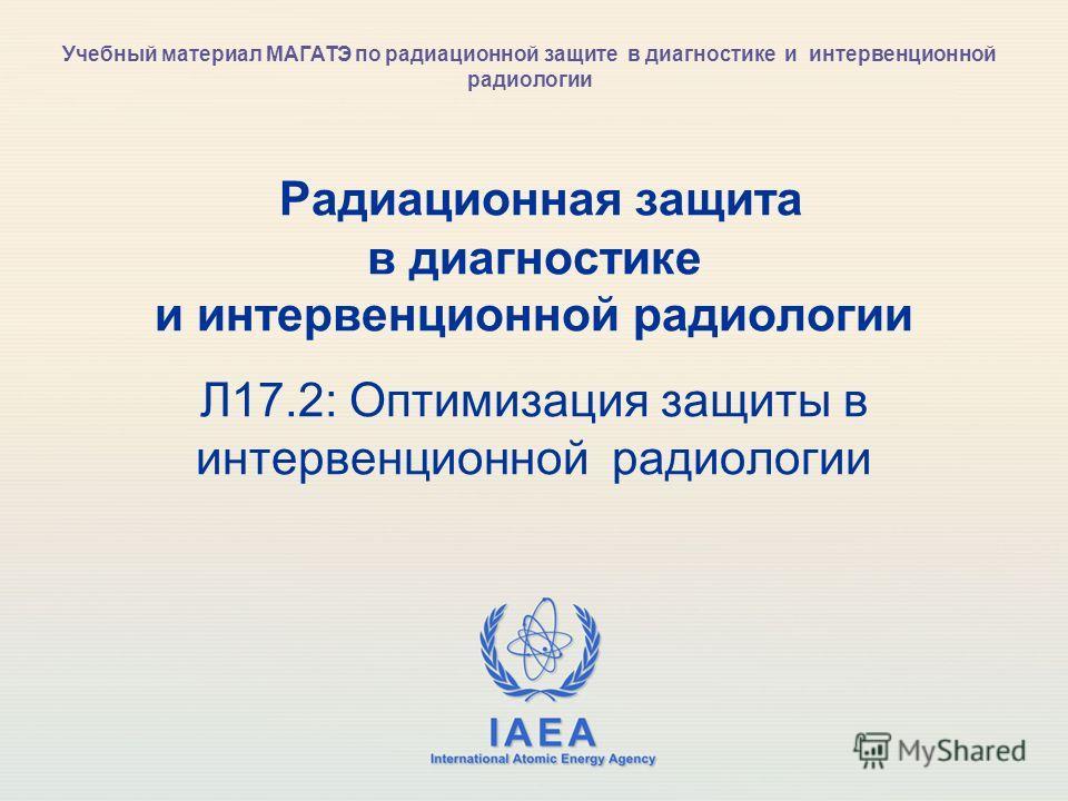 IAEA International Atomic Energy Agency Радиационная защита в диагностике и интервенционной радиологии Л17.2: Оптимизация защиты в интервенционной радиологии Учебный материал МАГАТЭ по радиационной защите в диагностике и интервенционной радиологии