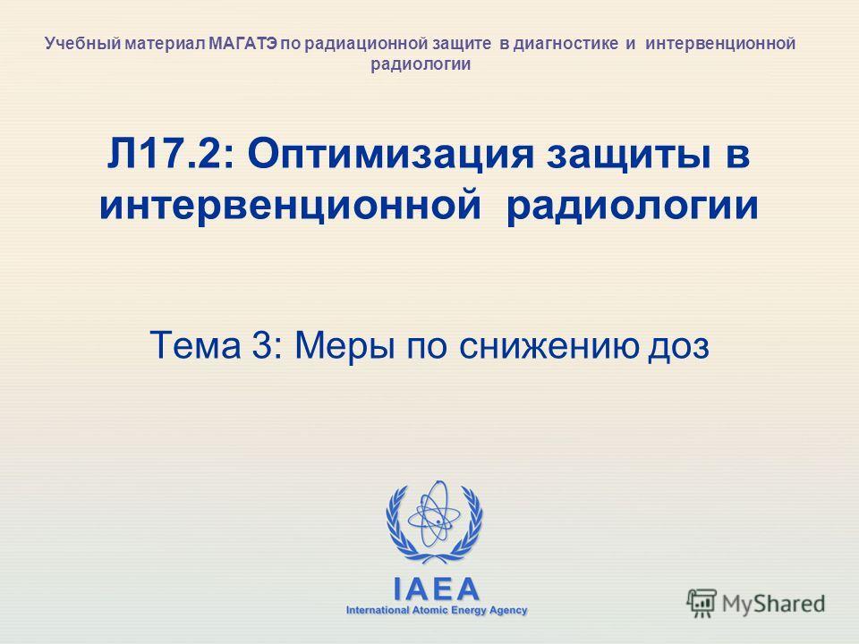 IAEA International Atomic Energy Agency Л17.2: Оптимизация защиты в интервенционной радиологии Тема 3: Меры по снижению доз Учебный материал МАГАТЭ по радиационной защите в диагностике и интервенционной радиологии