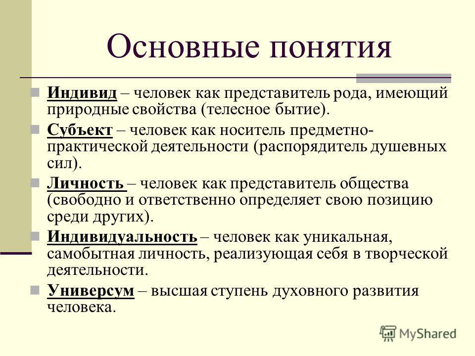 Основные понятия Индивид – человек как представитель рода, имеющий природные свойства (телесное бытие). Субъект – человек как носитель предметно- практической деятельности (распорядитель душевных сил). Личность – человек как представитель общества (с